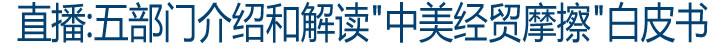 """直播:五部门介绍和解读""""中美经贸摩擦""""白皮书"""
