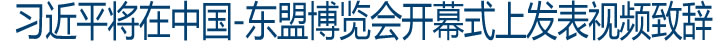 习近平将在中国-东盟博览会开幕式上发表视频致辞