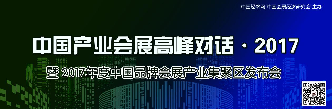 【专题】中国产业会展高峰对话・2017暨2017年度中国品牌会展产业集聚区发布会